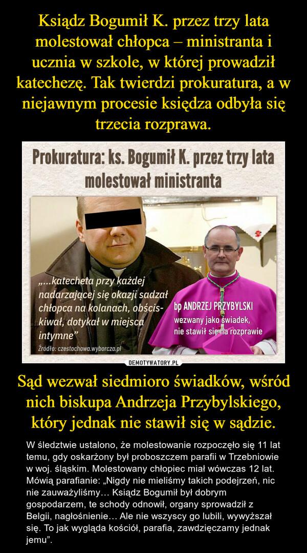 """Sąd wezwał siedmioro świadków, wśród nich biskupa Andrzeja Przybylskiego, który jednak nie stawił się w sądzie. – W śledztwie ustalono, że molestowanie rozpoczęło się 11 lat temu, gdy oskarżony był proboszczem parafii w Trzebniowie w woj. śląskim. Molestowany chłopiec miał wówczas 12 lat.Mówią parafianie: """"Nigdy nie mieliśmy takich podejrzeń, nic nie zauważyliśmy… Ksiądz Bogumił był dobrym gospodarzem, te schody odnowił, organy sprowadził z Belgii, nagłośnienie… Ale nie wszyscy go lubili, wywyższał się. To jak wygląda kościół, parafia, zawdzięczamy jednak jemu""""."""