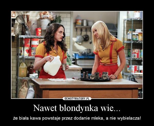 Nawet blondynka wie... – że biała kawa powstaje przez dodanie mleka, a nie wybielacza!