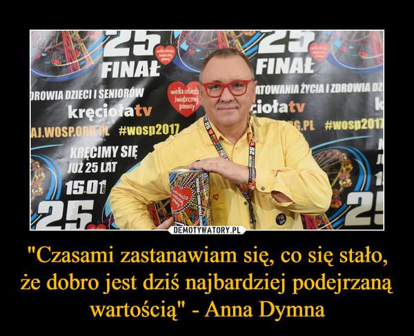 """""""Czasami zastanawiam się, co się stało, że dobro jest dziś najbardziej podejrzaną wartością"""" - Anna Dymna –"""
