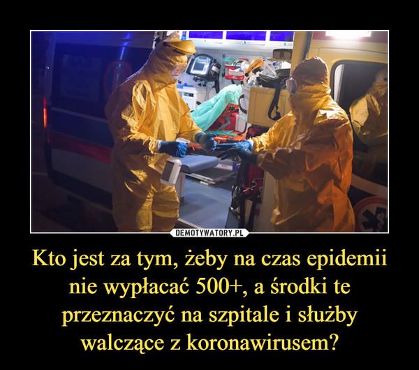 Kto jest za tym, żeby na czas epidemii nie wypłacać 500+, a środki te przeznaczyć na szpitale i służby walczące z koronawirusem?
