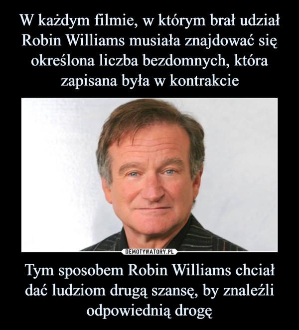 W każdym filmie, w którym brał udział Robin Williams musiała znajdować się określona liczba bezdomnych, która zapisana była w kontrakcie Tym sposobem Robin Williams chciał dać ludziom drugą szansę, by znaleźli odpowiednią drogę